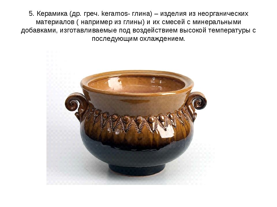 5. Керамика (др. греч. keramos- глина) – изделия из неорганических материалов...