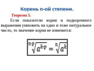 Теорема 5. Если показатели корня и подкоренного выражения умножить на одно