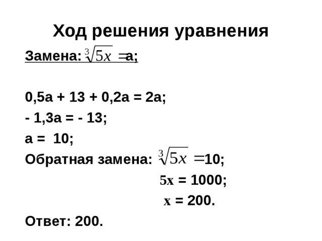 Ход решения уравнения Замена: а; 0,5а + 13 + 0,2а = 2а; - 1,3а = - 13; а = 10...