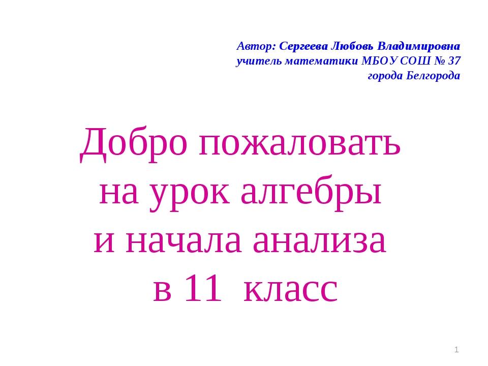 Добро пожаловать на урок алгебры и начала анализа в 11 класс Автор: Сергеева...