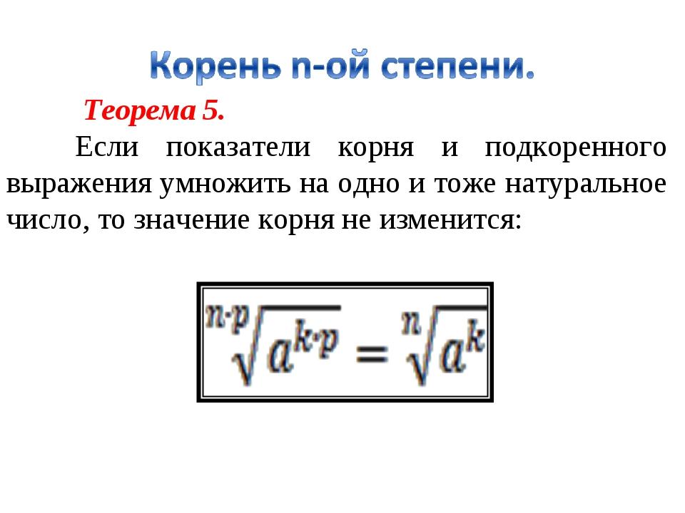 Теорема 5. Если показатели корня и подкоренного выражения умножить на одно...