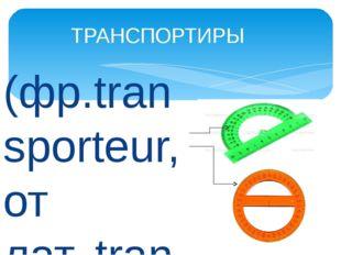 ТРАНСПОРТИРЫ (фр.transporteur, от лат.transporto «переношу»)— инструмент дл