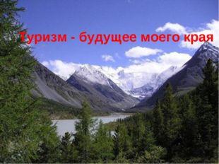 * Туризм - будущее моего края