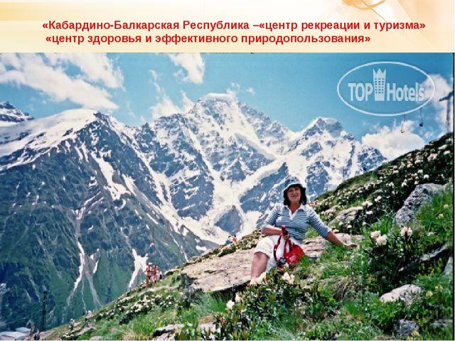 «Кабардино-Балкарская Республика –«центр рекреации и туризма» «центр здоровья...
