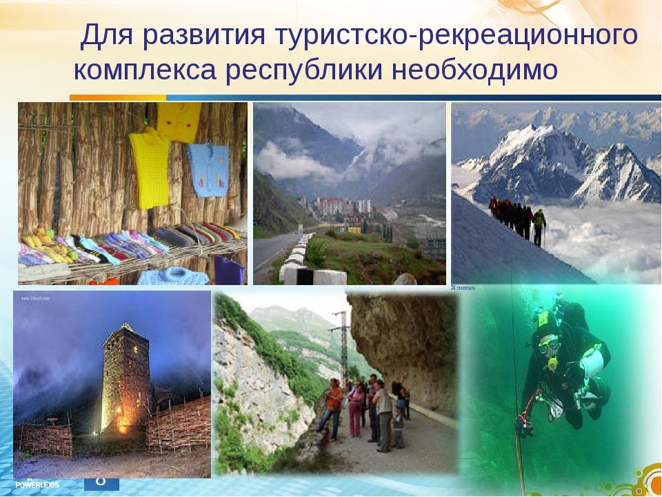 Для развития туристско-рекреационного комплекса республики необходимо *