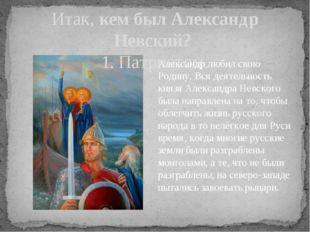 Итак, кем был Александр Невский? 1. Патриотом. Александр любил свою Родину. В