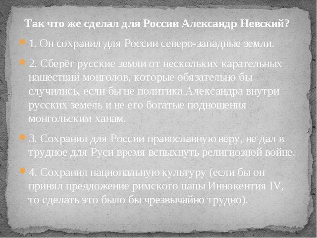 Так чтоже сделал для России Александр Невский? 1. Он сохранил для России сев...