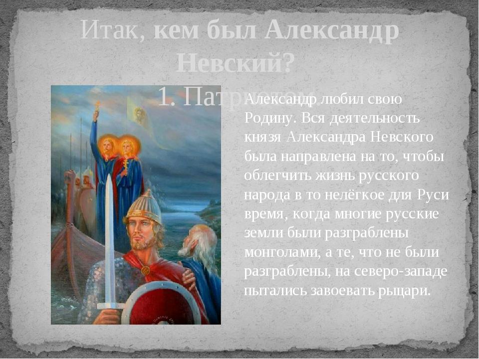 Итак, кем был Александр Невский? 1. Патриотом. Александр любил свою Родину. В...