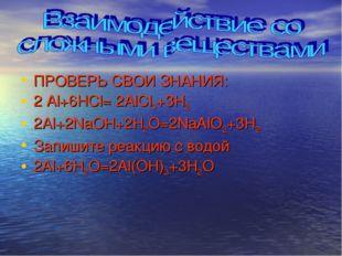 ПРОВЕРЬ СВОИ ЗНАНИЯ: 2 Al+6HCl= 2AlCl3+3H2 2Al+2NaOH+2H2O=2NaAlO2+3H2 Запишит