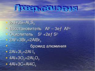2Al+3S=Al2S3 Восстановитель Al0 – 3e→ Al3+ Окислитель S0 +2e→S2- 2Al0+3Br2=2A