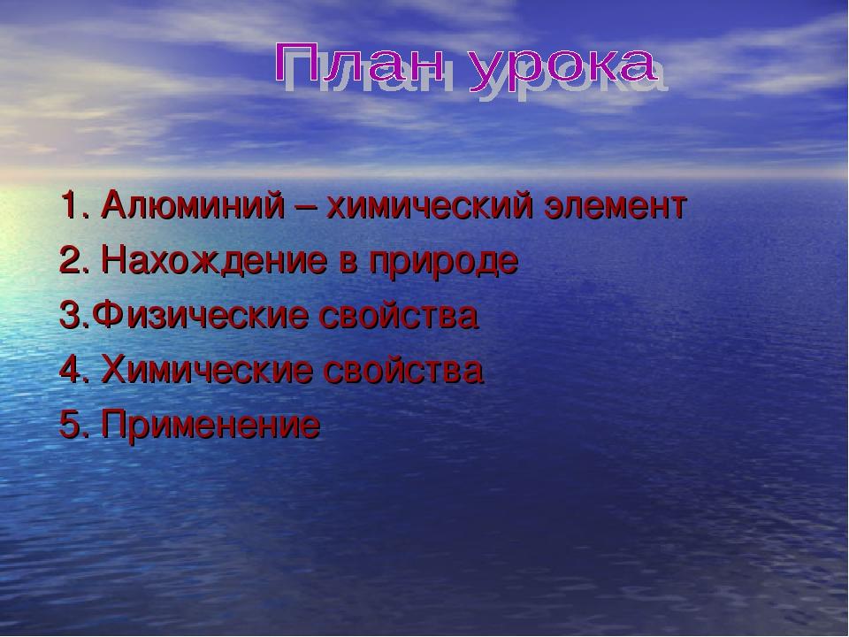 1. Алюминий – химический элемент 2. Нахождение в природе 3.Физические свойст...