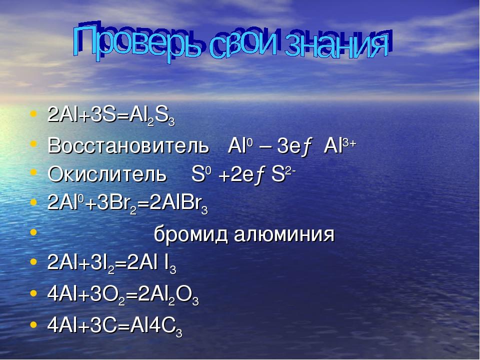 2Al+3S=Al2S3 Восстановитель Al0 – 3e→ Al3+ Окислитель S0 +2e→S2- 2Al0+3Br2=2A...