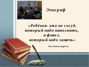 Эпиграф «Ребёнок- это не сосуд, который надо наполнить, а факел, который над