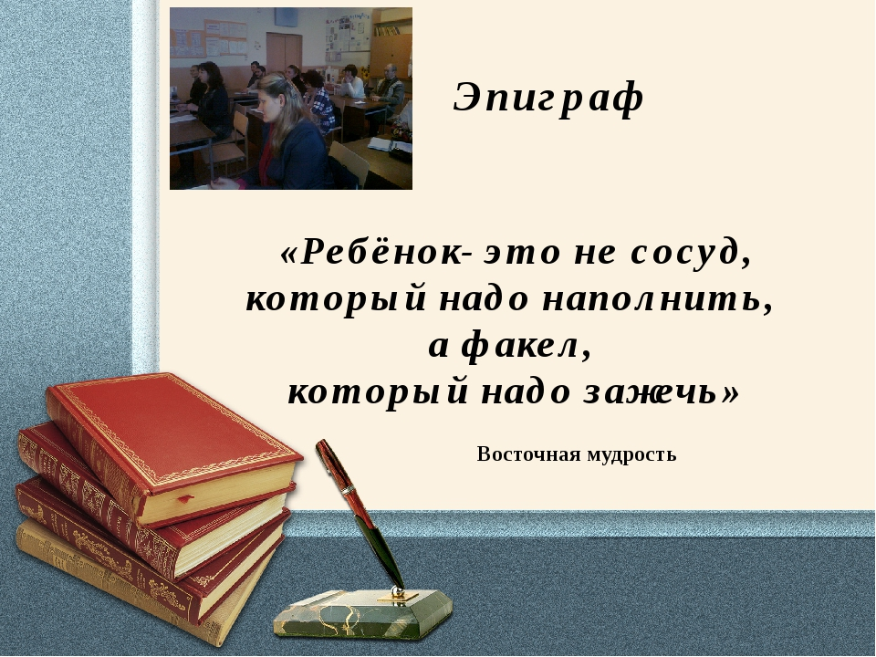 Эпиграф «Ребёнок- это не сосуд, который надо наполнить, а факел, который над...