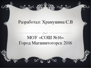 Разработал: Храмушина С.В МОУ «СОШ №16» Город Магшнитогорск 2016