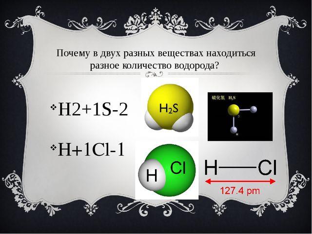 Почему в двух разных веществах находиться разное количество водорода? H2+1S-2...