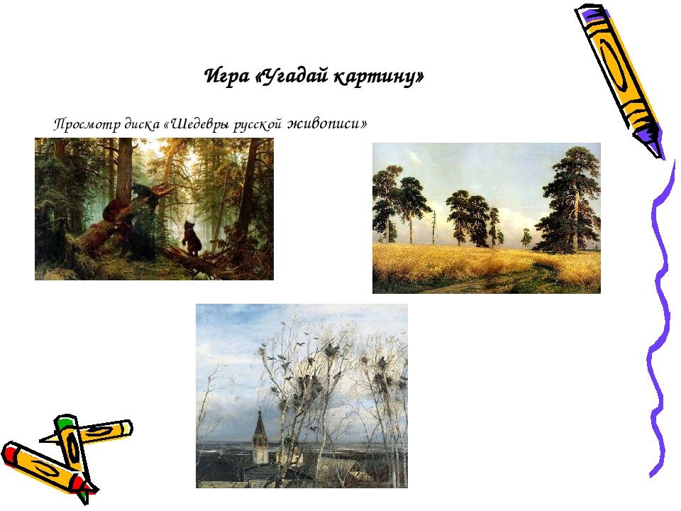 Игра «Угадай картину» Просмотр диска «Шедевры русской живописи»