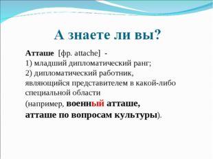 Атташе [фр. attache] - 1) младший дипломатический ранг; 2) дипломатический ра