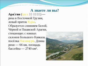 А знаете ли вы? Ара́гви (груз. არაგვი) — река в Восточной Грузии, левый прит