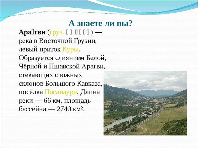 А знаете ли вы? Ара́гви (груз. არაგვი) — река в Восточной Грузии, левый прит...