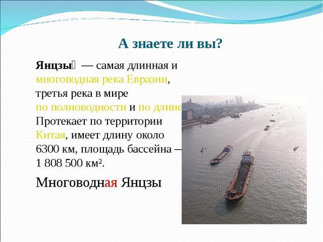 А знаете ли вы? Янцзы́ — самая длинная и многоводная река Евразии, третья р...