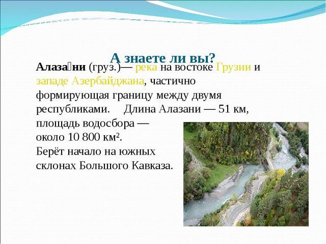 А знаете ли вы? Алаза́ни (груз.)— река на востоке Грузии и западе Азербайджа...