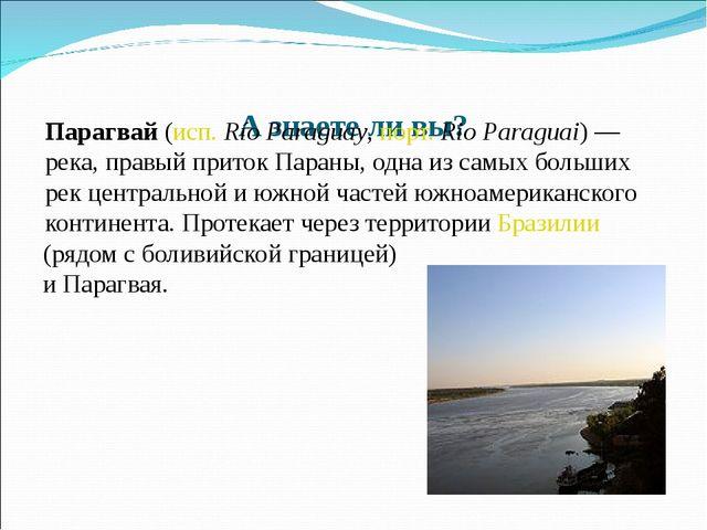 А знаете ли вы? Парагвай (исп.Río Paraguay, порт. Rio Paraguai)— река, пра...