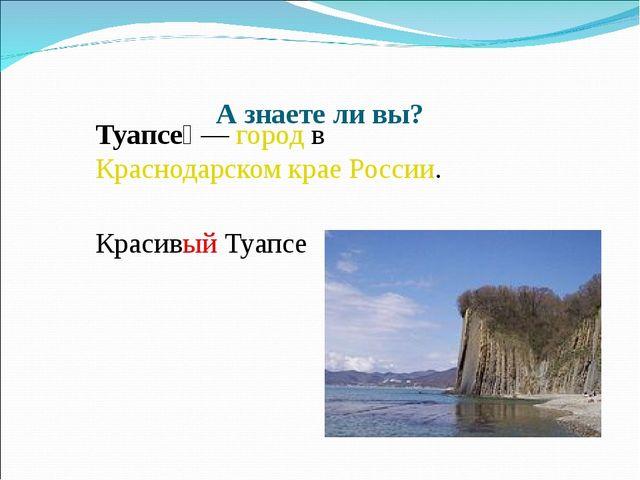 А знаете ли вы? Туапсе́ — город в Краснодарском крае России. Красивый Туапсе