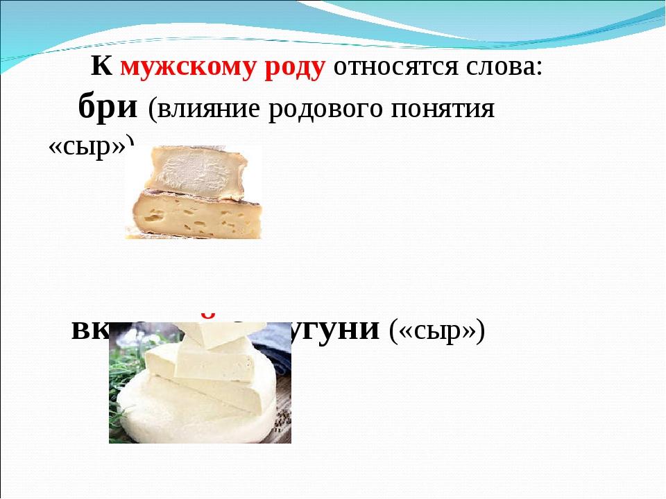 К мужскому роду относятся слова: бри (влияние родового понятия «сыр») вкусный...