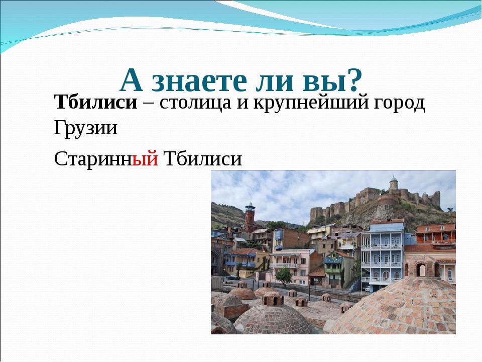 А знаете ли вы? Тбилиси – столица и крупнейший город Грузии Старинный Тбилиси
