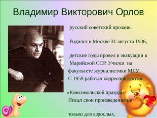 Владимир Викторович Орлов русский советский прозаик. Родился в Москве 31 авгу
