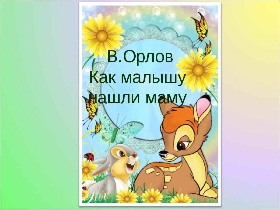 В.Орлов Как малышу нашли маму
