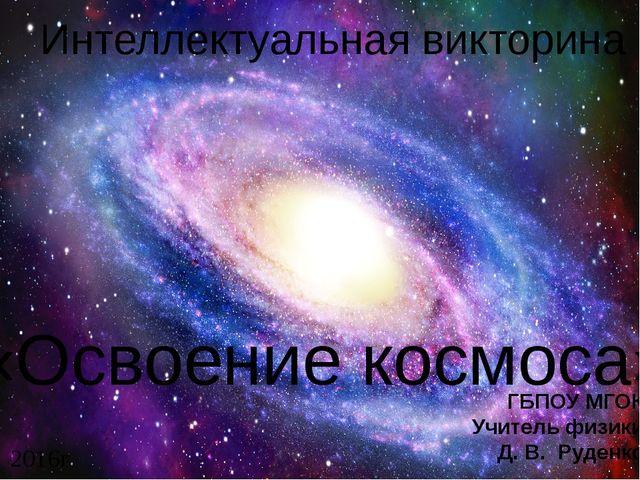 Интеллектуальная викторина «Освоение космоса» ГБПОУ МГОК Учитель физики Д. В...
