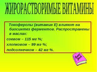 Токоферолы (витамин Е) влияют на биосинтез ферментов. Распространены в масла