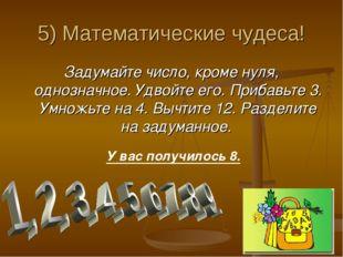 5) Математические чудеса! Задумайте число, кроме нуля, однозначное. Удвойте е