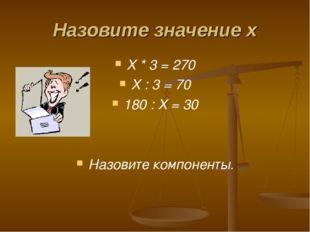 Назовите значение х Х * 3 = 270 Х : 3 = 70 180 : Х = 30 Назовите компоненты.