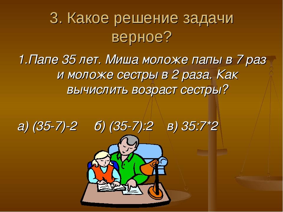 3. Какое решение задачи верное? 1.Папе 35 лет. Миша моложе папы в 7 раз и мол...