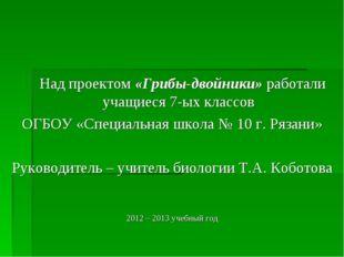 Над проектом «Грибы-двойники» работали учащиеся 7-ых классов ОГБОУ «Специаль