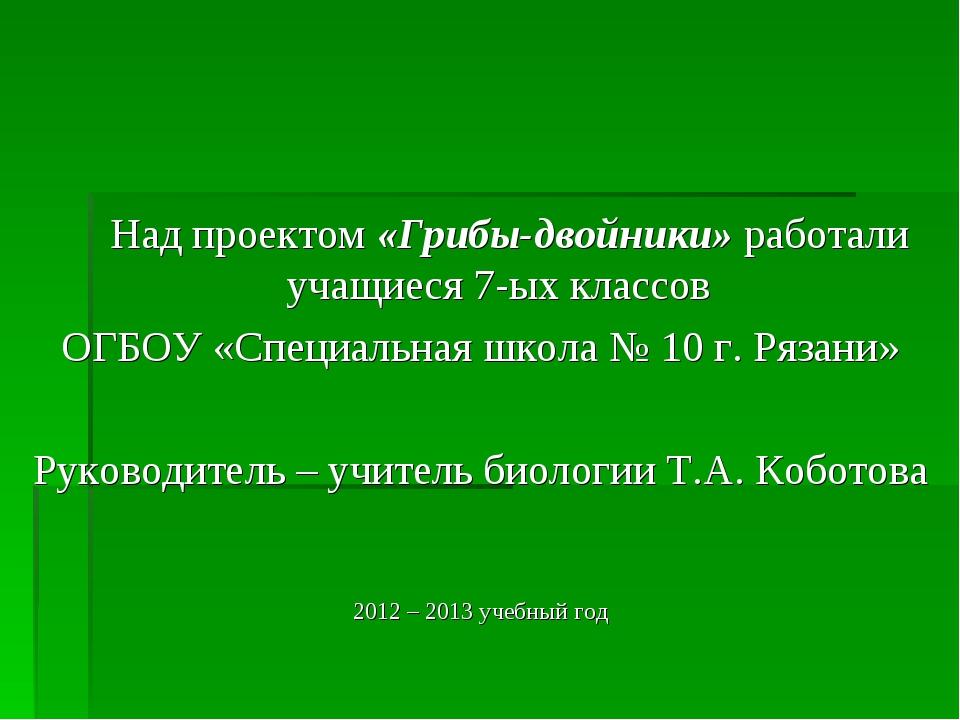Над проектом «Грибы-двойники» работали учащиеся 7-ых классов ОГБОУ «Специаль...