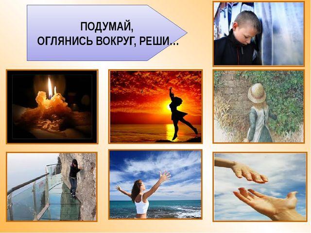 ПОДУМАЙ, ОГЛЯНИСЬ ВОКРУГ, РЕШИ…