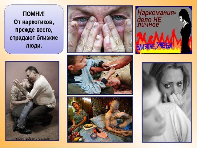 ПОМНИ! От наркотиков, прежде всего, страдают близкие люди.