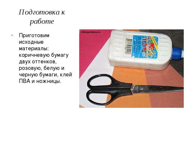 Подготовка к работе Приготовим исходные материалы: коричневую бумагу двух отт...