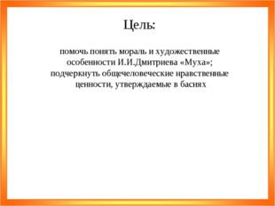 Цель: помочь понять мораль и художественные особенности И.И.Дмитриева «Муха»;