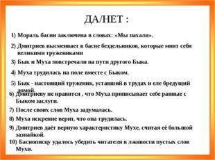 ДА/НЕТ : 1) Мораль басни заключена в словах: «Мы пахали». 2) Дмитриев высмеив