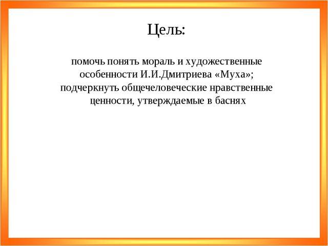 Цель: помочь понять мораль и художественные особенности И.И.Дмитриева «Муха»;...