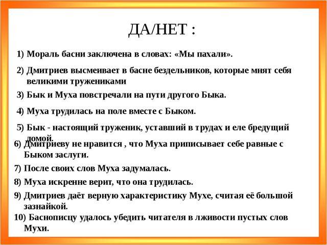 ДА/НЕТ : 1) Мораль басни заключена в словах: «Мы пахали». 2) Дмитриев высмеив...