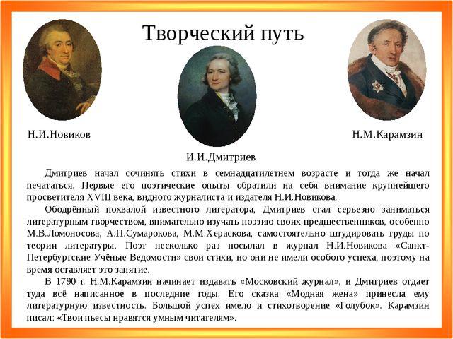 Творческий путь Н.И.Новиков Н.М.Карамзин И.И.Дмитриев Дмитриев начал сочинять...