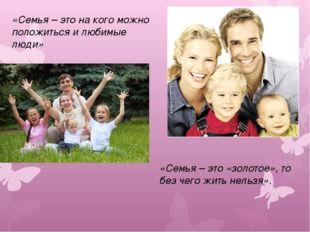 «Семья – это на кого можно положиться и любимые люди» «Семья – это «золотое»,