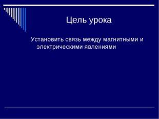Цель урока Установить связь между магнитными и электрическими явлениями