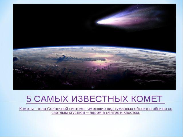 5 САМЫХ ИЗВЕСТНЫХ КОМЕТ Кометы - тела Солнечной системы, имеющие вид туманных...